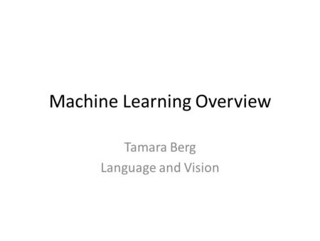 Machine Learning Overview Tamara Berg Language and Vision.