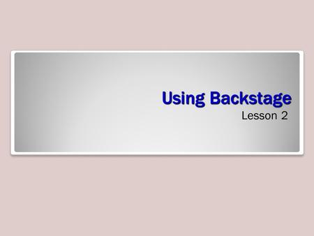 Using Backstage Lesson 2. Objectives Software Orientation: Backstage View Backstage view's left-side navigation pane (see figure on the next slide) gives.