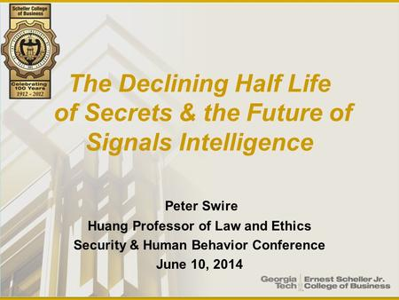 The Declining Half Life of Secrets & the Future of Signals Intelligence Peter Swire Huang Professor of Law and Ethics Security & Human Behavior Conference.