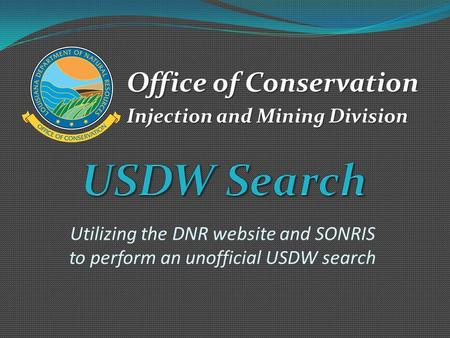 Utilizing the DNR website and SONRIS to perform an unofficial USDW search Office of Conservation Injection and Mining Division.