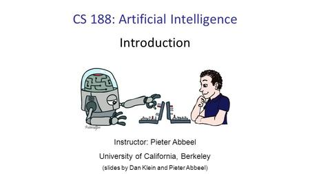 CS 188: Artificial Intelligence Introduction Instructor: Pieter Abbeel University of California, Berkeley (slides by Dan Klein and Pieter Abbeel)
