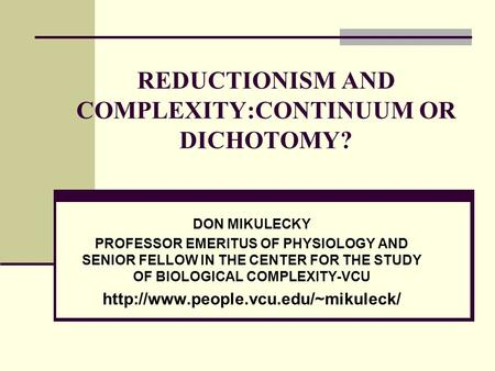 REDUCTIONISM AND COMPLEXITY:CONTINUUM OR DICHOTOMY? DON MIKULECKY PROFESSOR EMERITUS OF PHYSIOLOGY AND SENIOR FELLOW IN THE CENTER FOR THE STUDY OF BIOLOGICAL.
