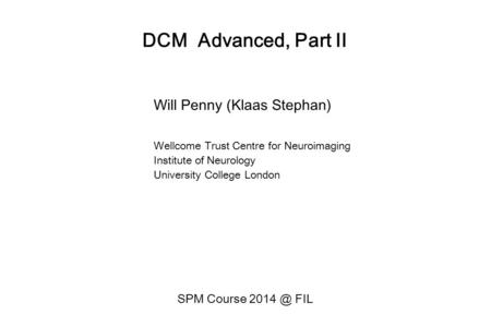 DCM Advanced, Part II Will Penny (Klaas Stephan) Wellcome Trust Centre for Neuroimaging Institute of Neurology University College London SPM Course 2014.
