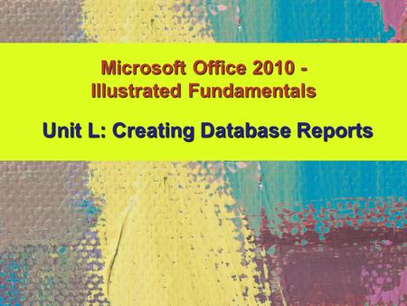 Microsoft Office 2010 - Illustrated Fundamentals Unit L: Creating Database Reports.