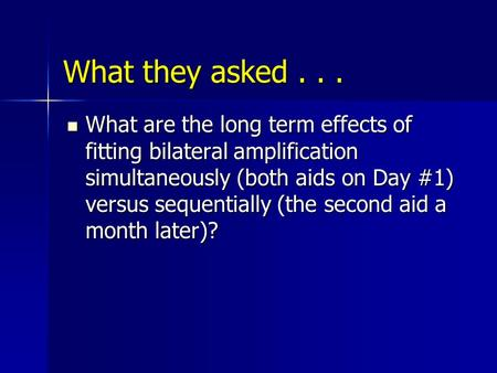 What they asked... What are the long term effects of fitting bilateral amplification simultaneously (both aids on Day #1) versus sequentially (the second.