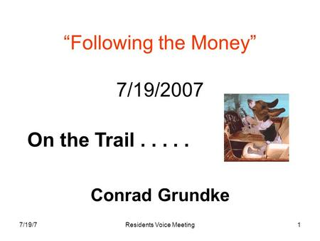 "7/19/7Residents Voice Meeting1 ""Following the Money"" 7/19/2007 Conrad Grundke On the Trail....."