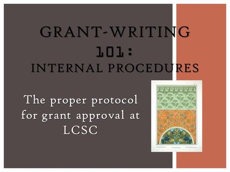 The proper protocol for grant approval at LCSC GRANT-WRITING 101: INTERNAL PROCEDURES.