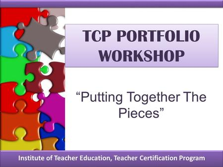 "TCP PORTFOLIO WORKSHOP Institute of Teacher Education, Teacher Certification Program ""Putting Together The Pieces"""