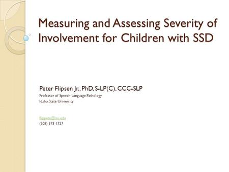 Measuring and Assessing Severity of Involvement for Children with SSD Peter Flipsen Jr., PhD, S-LP(C), CCC-SLP Professor of Speech-Language Pathology Idaho.