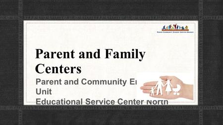 Parent and Family Centers Parent and Community Engagement Unit Educational Service Center North.