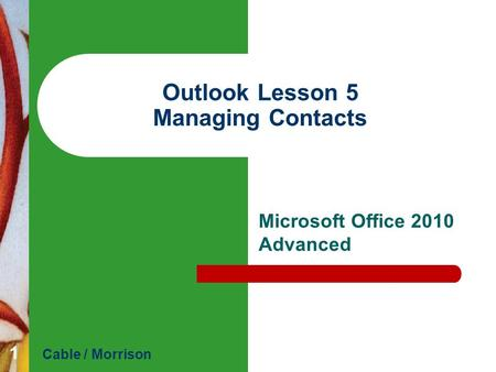 Outlook Lesson 5 Managing Contacts Microsoft Office 2010 Advanced Cable / Morrison 1.