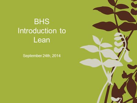 BHS Introduction to Lean September 24th, 2014. Agenda Welcome and Introductions Understanding Lean What is Value Identifying Waste Brief Introduction.