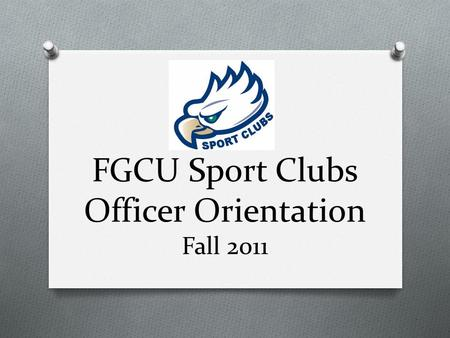 FGCU Sport Clubs Officer Orientation Fall 2011. Today's Agenda O Overview of Manual O Section by section coverage O Points of interest O Checking account.