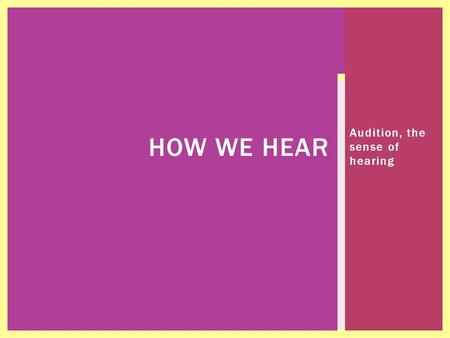 Audition, the sense of hearing HOW WE HEAR  Deferent Types of Loss  Deafness  The student has difficulty process linguistic information  It adversely.