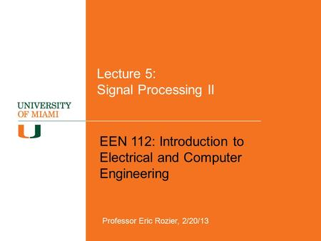 Lecture 5: Signal Processing II EEN 112: Introduction to Electrical and Computer Engineering Professor Eric Rozier, 2/20/13.