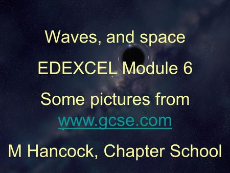 Waves, and space EDEXCEL Module 6 Some pictures from www.gcse.com www.gcse.com M Hancock, Chapter School.