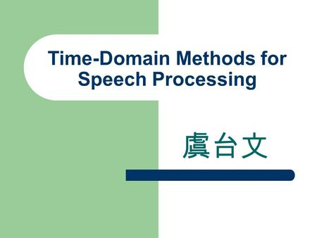 Time-Domain Methods for <strong>Speech</strong> Processing 虞台文. Contents Introduction Time-Dependent Processing of <strong>Speech</strong> Short-Time Energy and Average Magnitude Short-Time.