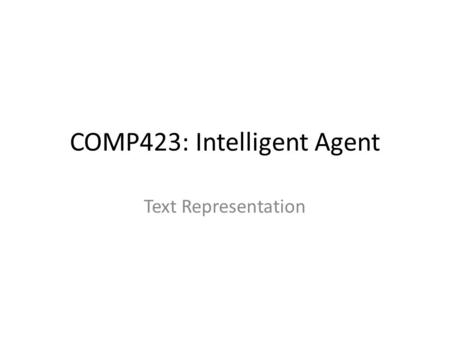 COMP423: Intelligent Agent Text Representation. Menu – Bag of words – Phrase – Semantics – Bag of concepts – Semantic distance between two words.