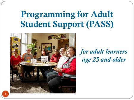 1 for adult learners age 25 and older Programming for Adult Student Support (PASS)