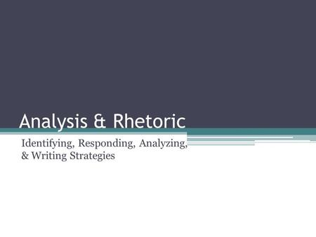 Analysis & Rhetoric Identifying, Responding, Analyzing, & Writing Strategies.