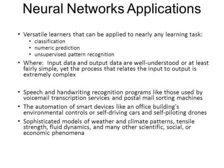 Neural Networks Applications Versatile learners that can be applied to nearly any learning task: classification numeric prediction unsupervised pattern.