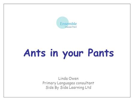 Ants in your Pants Linda Owen Primary Languages consultant Side By Side Learning Ltd.