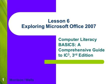 1 Lesson 6 Exploring Microsoft Office 2007 Computer Literacy BASICS: A Comprehensive Guide to IC 3, 3 rd Edition Morrison / Wells.