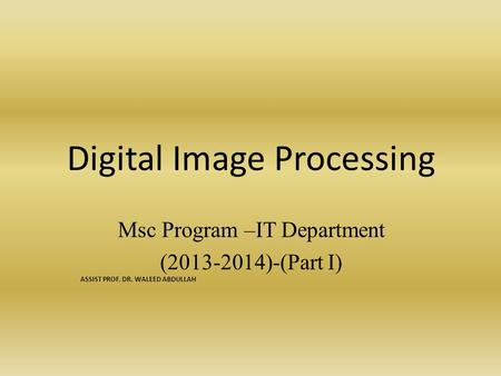 Digital Image Processing Msc Program –IT Department (2013-2014)-(Part I) ASSIST PROF. DR. WALEED ABDULLAH.