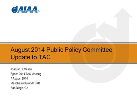 August 2014 Public Policy Committee Update to TAC Joaquin H. Castro Space 2014 TAC Meeting 7 August 2014 Manchester Grand Hyatt San Diego, CA.