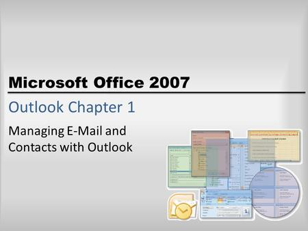 Microsoft Office 2007 Outlook Chapter 1 Managing E-Mail and Contacts with Outlook.