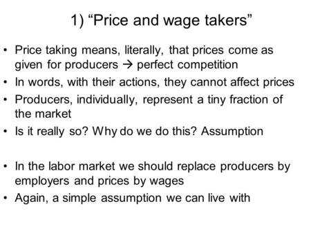 "1) ""Price and wage takers"" Price taking means, literally, that prices come as given for producers  perfect competition In words, with their actions, they."