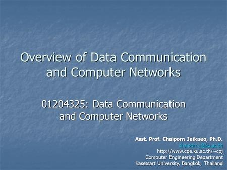 1 Overview of Data Communication and Computer Networks 01204325: Data Communication and Computer Networks Asst. Prof. Chaiporn Jaikaeo, Ph.D.