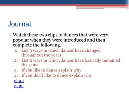 Journal Watch these two clips of dances that were very popular when they were introduced and then complete the following. 1.List 3 ways in which dances.