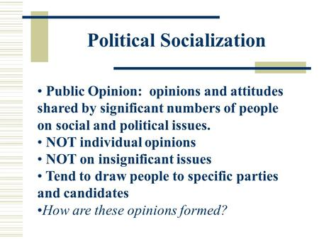 Political Socialization Public Opinion: opinions and attitudes shared by significant numbers of people on social and political issues. NOT individual opinions.