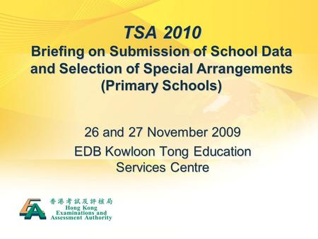 TSA 2010 Briefing on Submission of School Data and Selection of Special Arrangements (Primary Schools) 26 and 27 November 2009 EDB Kowloon Tong Education.