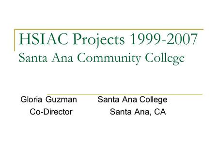 HSIAC Projects 1999-2007 Santa Ana Community College Gloria Guzman Santa Ana College Co-Director Santa Ana, CA.