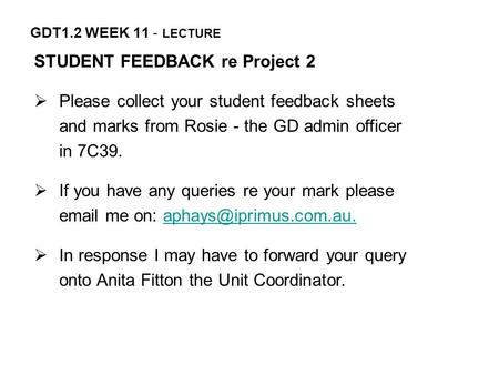 GDT1.2 WEEK 11 - LECTURE STUDENT FEEDBACK re Project 2  Please collect your student feedback sheets and marks from Rosie - the GD admin officer in 7C39.