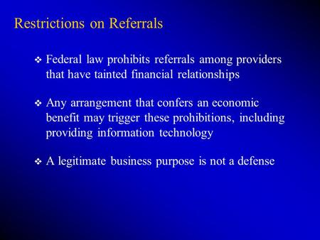 Restrictions on Referrals v Federal law prohibits referrals among providers that have tainted financial relationships v Any arrangement that confers an.