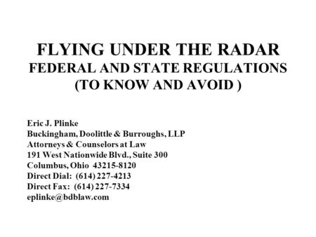 FLYING UNDER THE RADAR FEDERAL AND STATE REGULATIONS (TO KNOW AND AVOID ) Eric J. Plinke Buckingham, Doolittle & Burroughs, LLP Attorneys & Counselors.