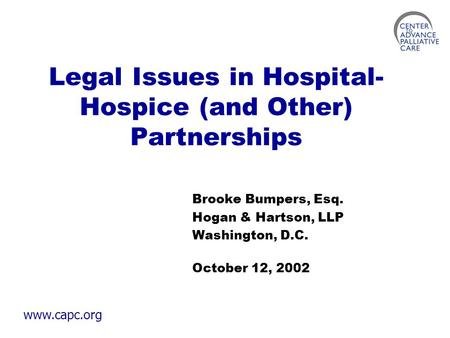 Www.capc.org Legal Issues in Hospital- Hospice (and Other) Partnerships Brooke Bumpers, Esq. Hogan & Hartson, LLP Washington, D.C. October 12, 2002.