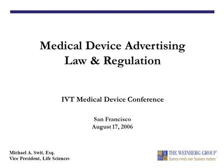 Medical Device Advertising Law & Regulation IVT Medical Device Conference San Francisco August 17, 2006 Michael A. Swit, Esq. Vice President, Life Sciences.