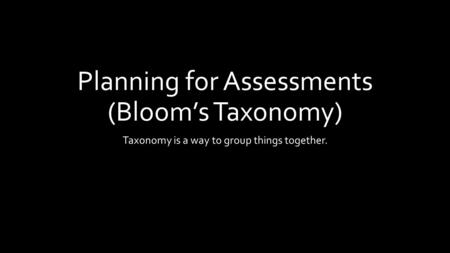 Planning for Assessments (Bloom's Taxonomy) Taxonomy is a way to group things together.