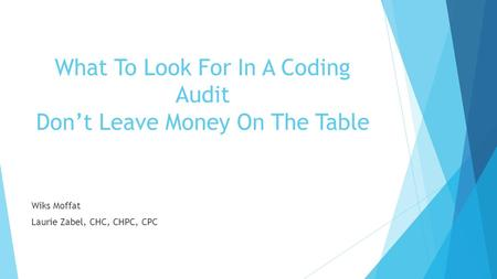What To Look For In A Coding Audit Don't Leave Money On The Table Wiks Moffat Laurie Zabel, CHC, CHPC, CPC.
