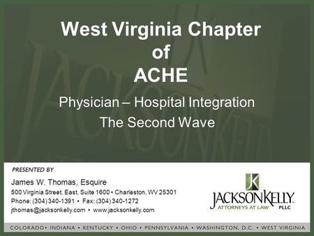 West Virginia Chapter of ACHE Physician – Hospital Integration The Second Wave James W. Thomas, Esquire 500 Virginia Street, East, Suite 1600 Charleston,