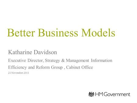 Better Business Models Katharine Davidson Executive Director, Strategy & Management Information Efficiency and Reform Group, Cabinet Office 21 November.