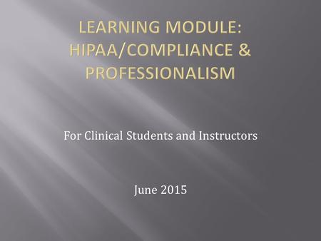 For Clinical Students and Instructors June 2015. At the completion of this learning module, students and/or instructors will be able to: -Define HIPAA.
