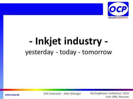 RechargRussia Conference 2010 June 28th, Moscow - Inkjet industry - yesterday - today - tomorrow Dirk Huenselar - Sales Manager.