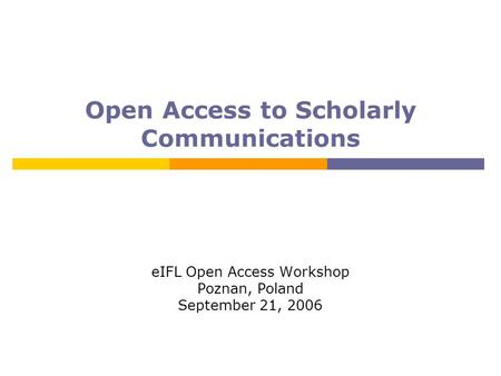 Open Access to Scholarly Communications eIFL Open Access Workshop Poznan, Poland September 21, 2006.