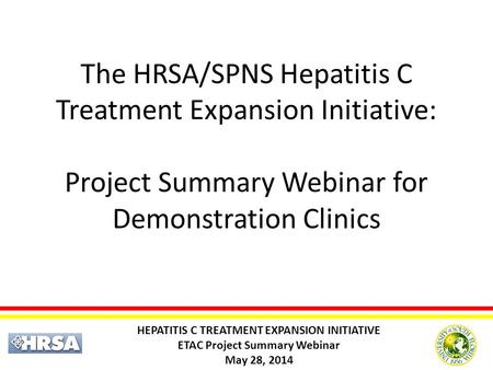 HEPATITIS C TREATMENT EXPANSION INITIATIVE ETAC Project Summary Webinar May 28, 2014 The HRSA/SPNS Hepatitis C Treatment Expansion Initiative: Project.