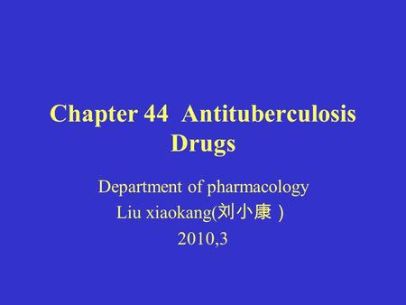 Chapter 44 Antituberculosis Drugs Department of pharmacology Liu xiaokang( 刘小康) 2010,3.